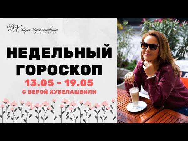 ГОРОСКОП 13 19 МАЯ ДЛЯ КАЖДОГО ЗНАКА ЗОДИАКА Вера Хубелашвили