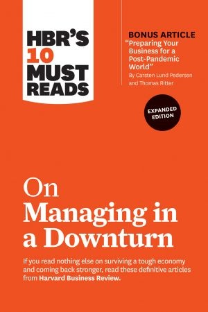 HBR's 10 Must Reads on Managing in a Downturn, Expanded Edition - Harvard Business Review
