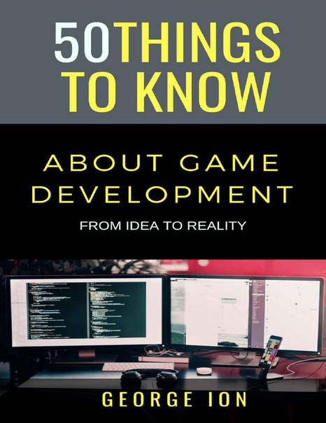 50 Things To Know About Game Development From Idea to Reality by George Ion