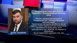 Поздравление Главы ДНР Дениса Пушилина с Международным женским днем. Актуально.