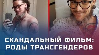 Удивительное видео: роды трансгендеров. Как документальный фильм вызвал скандал