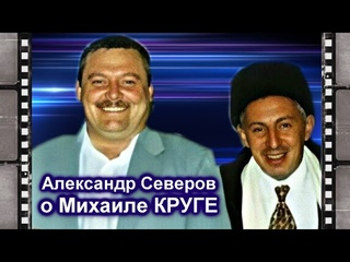 АЛЕКСАНДР СЕВЕРОВ О МИХАИЛЕ КРУГЕ