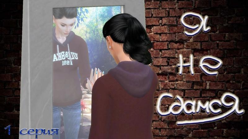 Machinima The Sims 4 сериал с озвучкой Я НЕ СДАМСЯ История одной жизни 1 серия