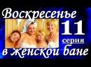 Комедия Воскресенье в женской бане(11из13). Хорошие мелодрамы комедии сериалы фильм онлайн