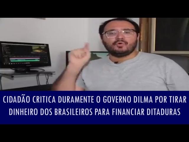 Cidadão critica duramente Governo Dilma por tirar dinheiro dos brasileiros para financiar ditaduras