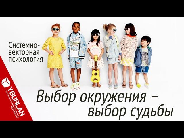 Выбор окружения выбор судьбы Системно векторная психология Юрий Бурлан
