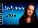 Дедушка 2016 новые русские мелодрамы, фильмы про любовь 2016
