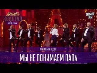 Мы не понимаем ПАПа - финальная песня |  Вечерний Квартал 12.11.2016