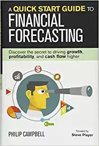 A Quick Start Guide to Financial Forecasting Discover the Secret to Driving Growth, Profitability, and Cash Flow Higher