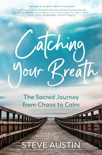 Catching Your Breath The Sacred Journey from Chaos to Calm by Steve Austin