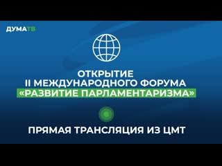 Открытие II Международного форума Развитие парламентаризма. Прямая трансляция из ЦМТ