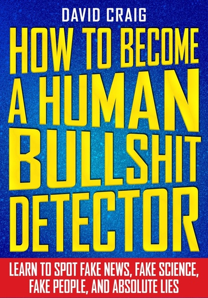 How to Become a Human Bullshit Detector Learn to Spot Fake News, Fake People, and Absolute Lies