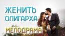 Фильм про любовь холостяка - Женить Олигарха / Русские мелодрамы новинки 2019