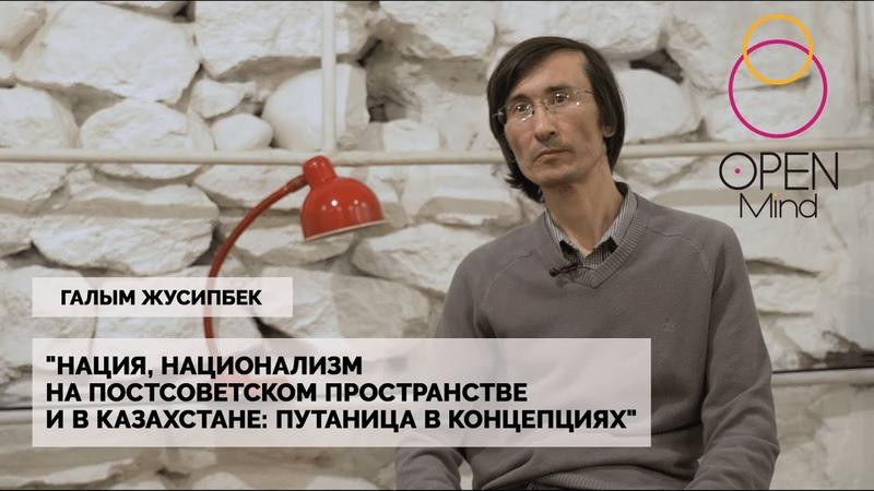 Open Mind Галым Жусипбек Нация национализм на постсоветском пространстве путаница в концепциях