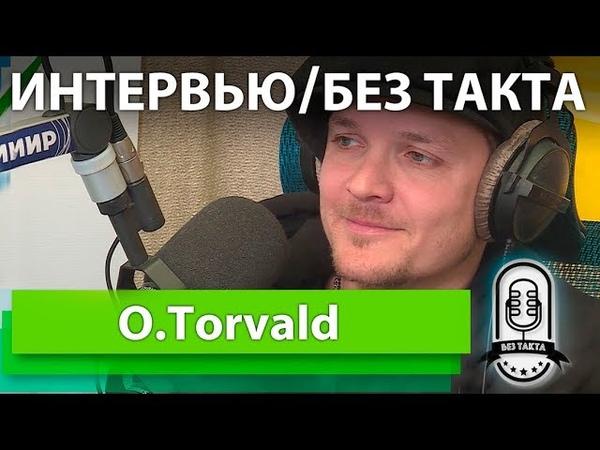 O.Torvald/Большое Интервью/Без Такта
