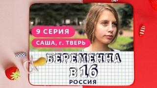 БЕРЕМЕННА В 16. РОССИЯ | 9 ВЫПУСК | САША, ТВЕРЬ