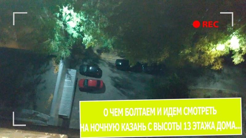 О чем то болтаем и идем смотреть ночную Казань с высоты 13 этажа дома