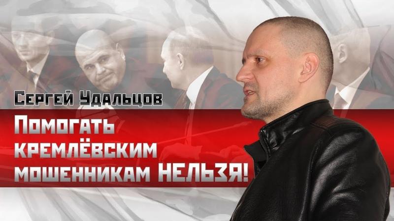 НОВОЕ Сергей Удальцов Помогать кремлевским мошенникам НЕЛЬЗЯ