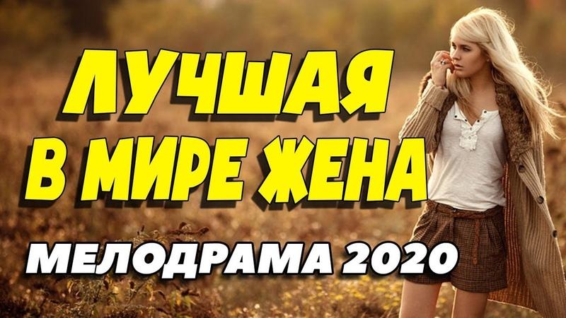 Изумительный фильм о любви удивил красотой - ЛУЧШАЯ В МИРЕ ЖЕНА / Русские мелодрамы новинки 2020