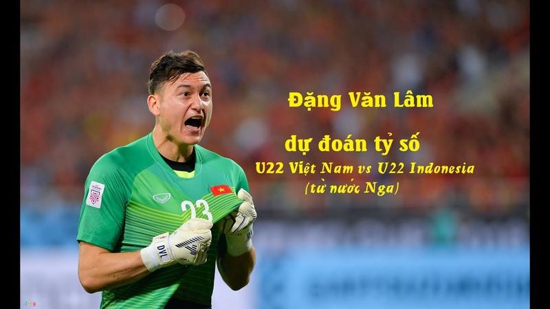 Đặng Văn Lâm dự đoán tỷ số U22 Việt Nam vs U22 Indonesia từ nước Nga Niki Walk