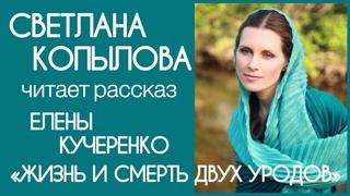 СВЕТЛАНА КОПЫЛОВА читает рассказ Елены Кучеренко ЖИЗНЬ И СМЕРТЬ ДВУХ УРОДОВ МЫ ЖЕ НЕ ХУЖЕ СОБАК!!!
