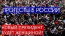 Протесты в России. Новый президент России будет женщина?