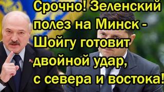 Срочно! Зеленский полез на Минск - Шойгу готовит двойной удар, с севера и востока!