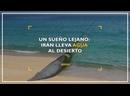 Un sueño que parecía lejano, Irán lleva agua al desierto
