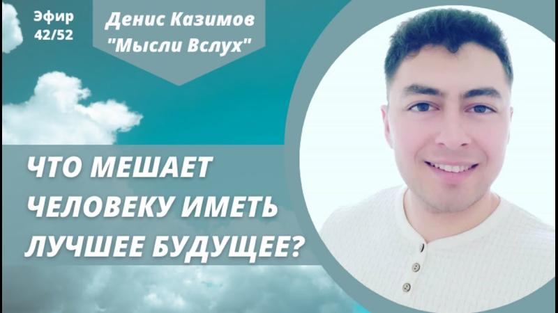 Что мешает человеку иметь лучшее будущее Мысли Вслух с Денисом Казимовым