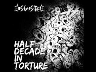 Disgusted - Half Decade In Torture (2011)