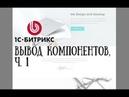 Создание сайта на 1С-Битрикс. 5. Вывод компонентов, ч. 1
