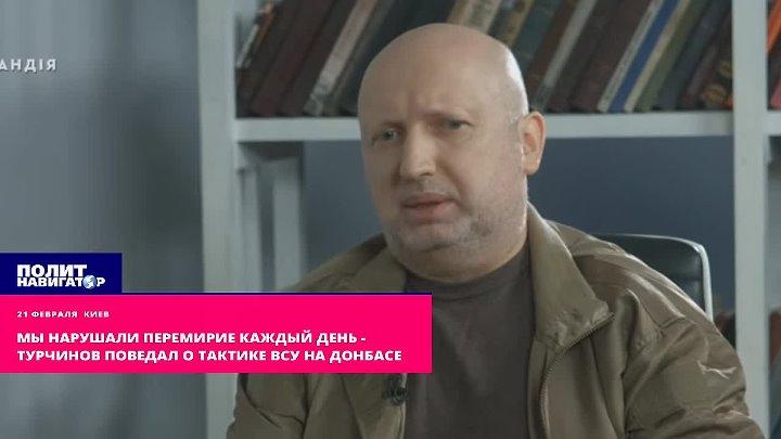 Мы нарушали перемирие каждый день Турчинов поведал о тактике ВСУ на Донбасе